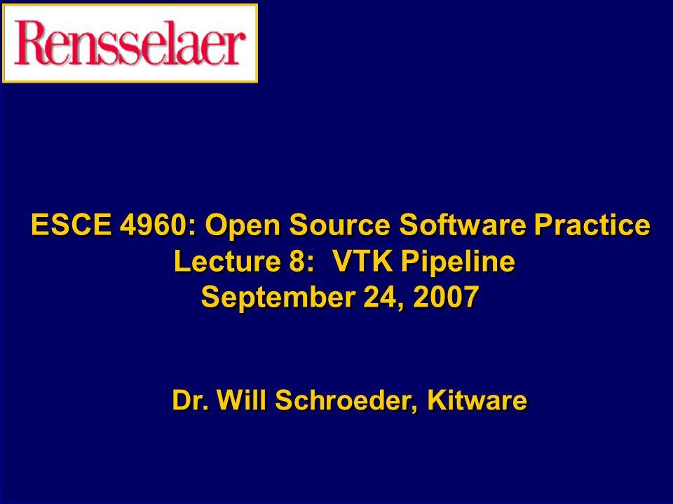 ESCE 4960: Open Source Software Practice Lecture 8: VTK Pipeline September 24, 2007 Dr. Will Schroeder, Kitware