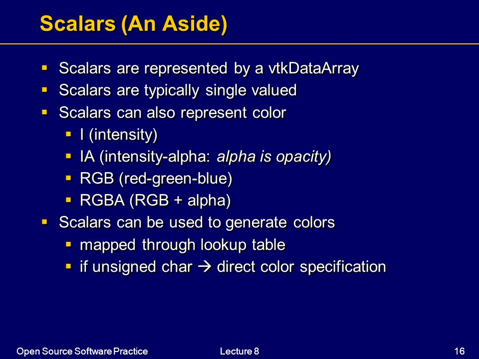 Open Source Software PracticeLecture 8 16 Scalars (An Aside) Scalars are represented by a vtkDataArray Scalars are typically single valued Scalars can