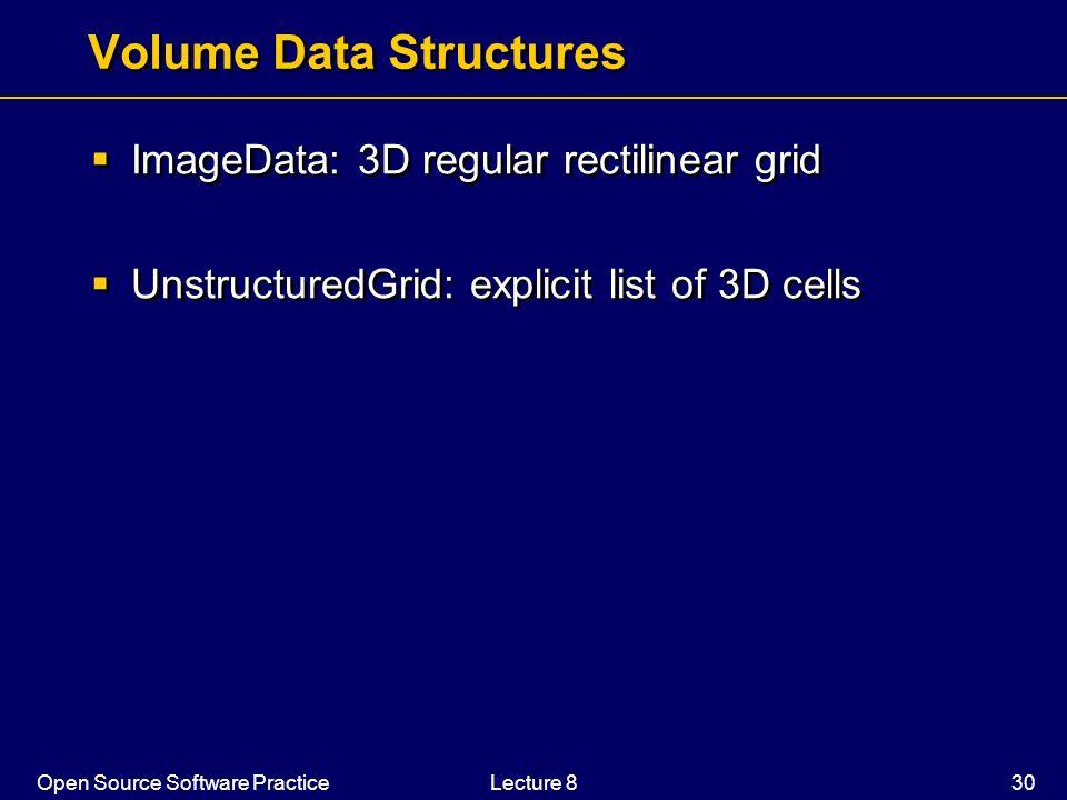 Open Source Software PracticeLecture 8 30 Volume Data Structures ImageData: 3D regular rectilinear grid UnstructuredGrid: explicit list of 3D cells Im