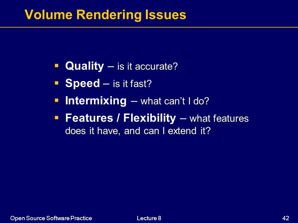 Open Source Software PracticeLecture 8 42 Volume Rendering Issues Quality – is it accurate? Speed – is it fast? Intermixing – what cant I do? Features