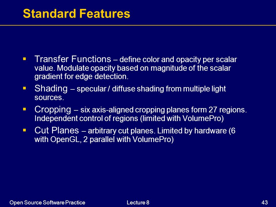 Open Source Software PracticeLecture 8 43 Standard Features Transfer Functions – define color and opacity per scalar value. Modulate opacity based on