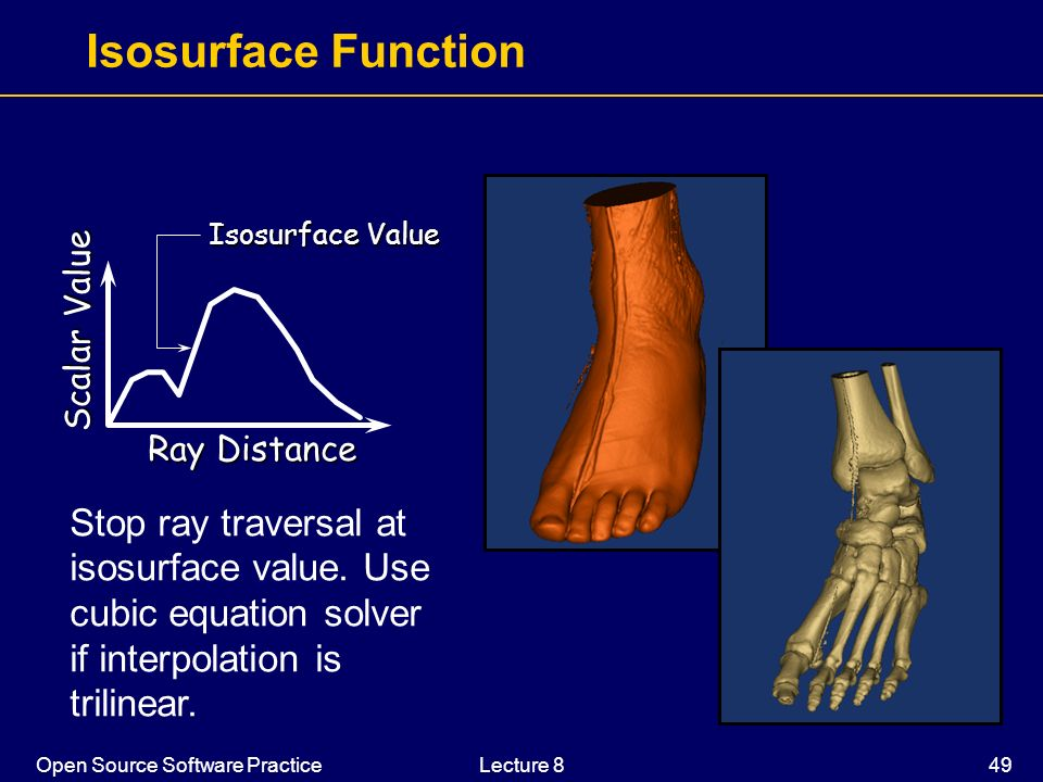 Open Source Software PracticeLecture 8 49 Isosurface Function Ray Distance Scalar Value Isosurface Value Stop ray traversal at isosurface value. Use c