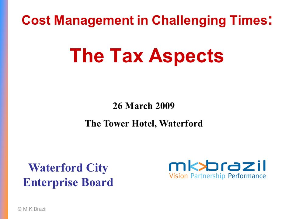 © M.K.Brazi l Cost Management in Challenging Times : The Tax Aspects Waterford City Enterprise Board 26 March 2009 The Tower Hotel, Waterford
