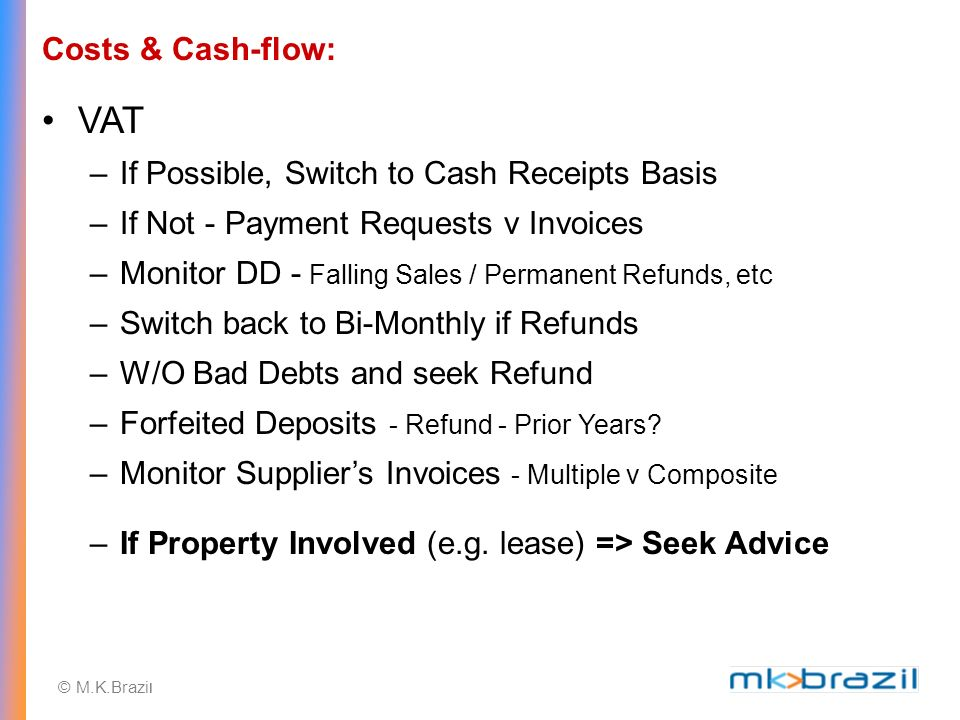 © M.K.Brazi l Costs & Cash-flow: VAT –If Possible, Switch to Cash Receipts Basis –If Not - Payment Requests v Invoices –Monitor DD - Falling Sales / Permanent Refunds, etc –Switch back to Bi-Monthly if Refunds –W/O Bad Debts and seek Refund –Forfeited Deposits - Refund - Prior Years.
