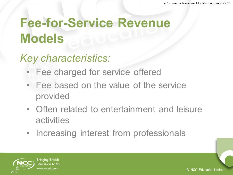 © NCC Education Limited V1.0 eCommerce Revenue Models Lecture 2 - 2.14 Fee-for-Service Revenue Models Key characteristics: Fee charged for service off