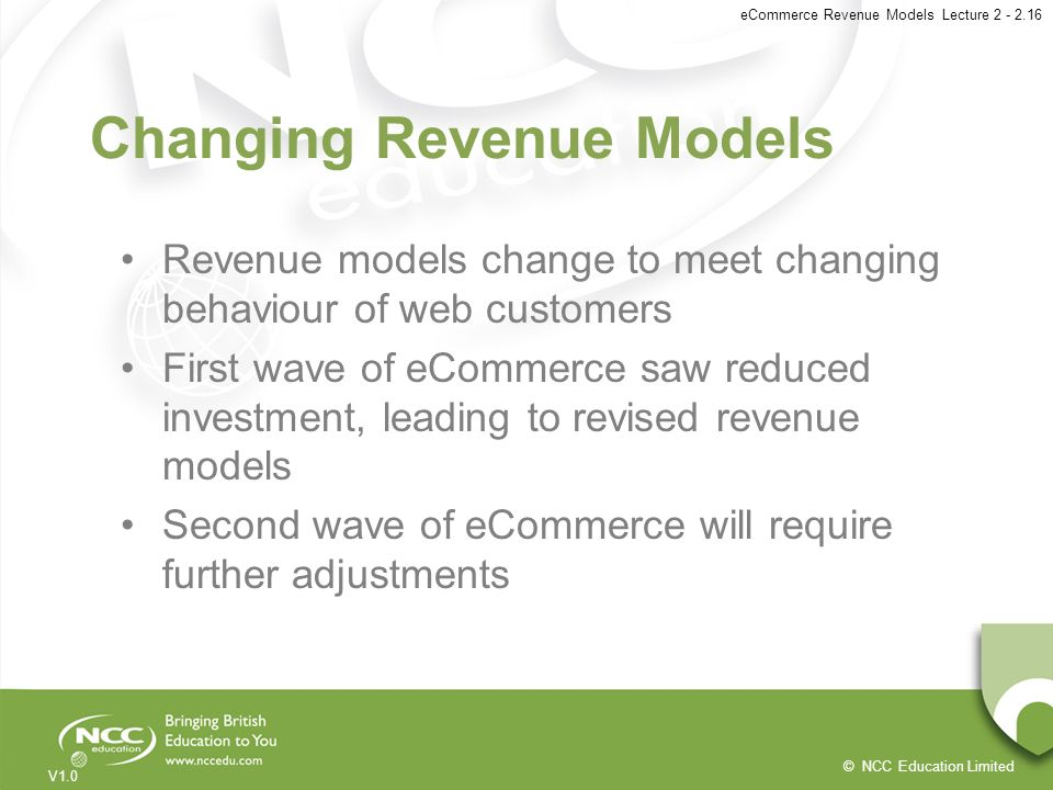 © NCC Education Limited V1.0 eCommerce Revenue Models Lecture 2 - 2.16 Changing Revenue Models Revenue models change to meet changing behaviour of web
