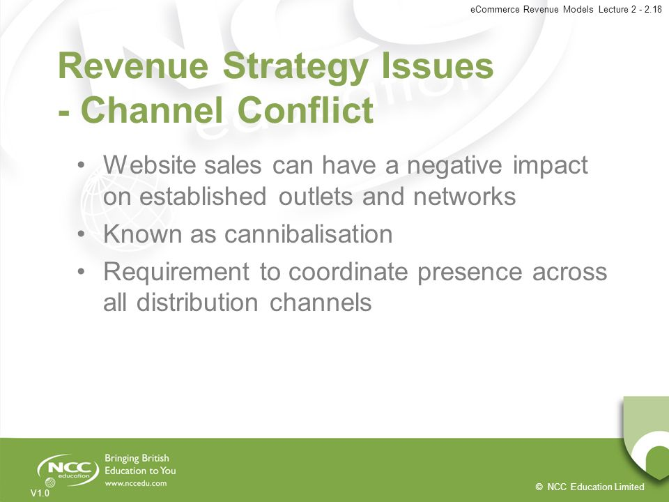 © NCC Education Limited V1.0 eCommerce Revenue Models Lecture 2 - 2.18 Revenue Strategy Issues - Channel Conflict Website sales can have a negative im