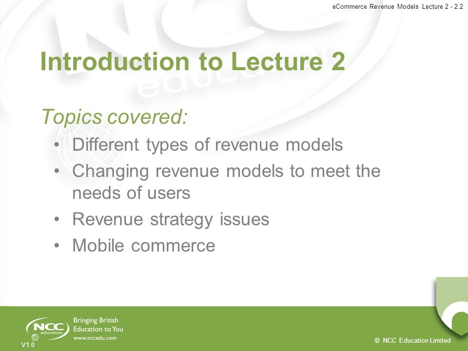 © NCC Education Limited V1.0 eCommerce Revenue Models Lecture 2 - 2.2 Introduction to Lecture 2 Topics covered: Different types of revenue models Chan