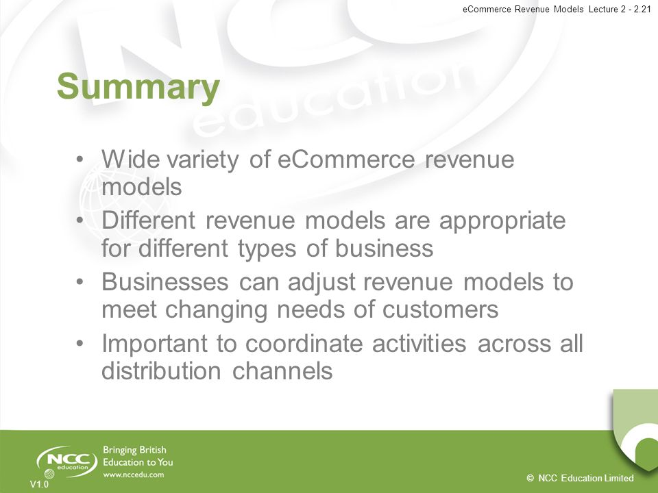 © NCC Education Limited V1.0 eCommerce Revenue Models Lecture 2 - 2.21 Summary Wide variety of eCommerce revenue models Different revenue models are a