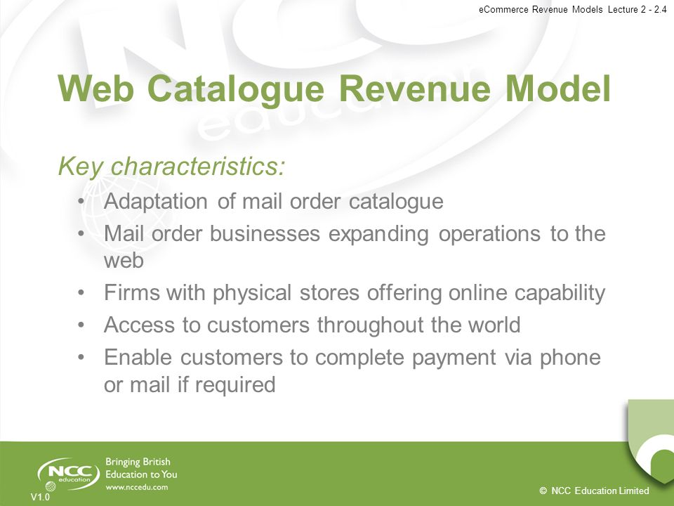 © NCC Education Limited V1.0 eCommerce Revenue Models Lecture 2 - 2.4 Web Catalogue Revenue Model Key characteristics: Adaptation of mail order catalo