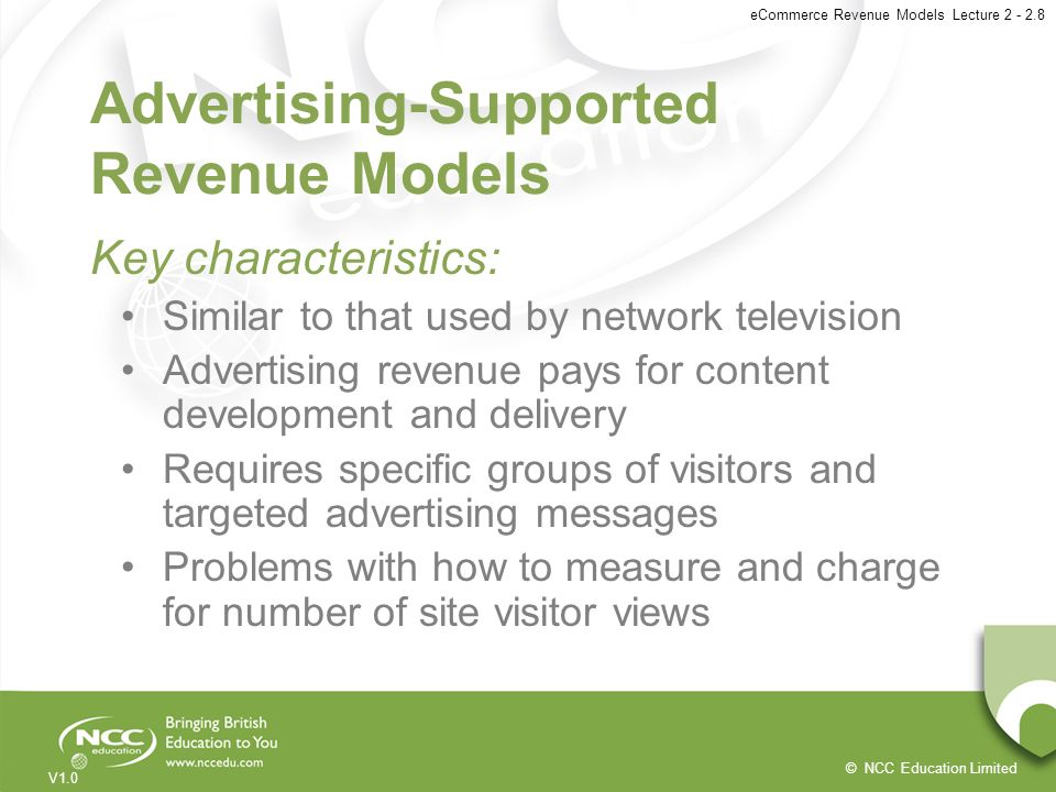 © NCC Education Limited V1.0 eCommerce Revenue Models Lecture 2 - 2.8 Advertising-Supported Revenue Models Key characteristics: Similar to that used b