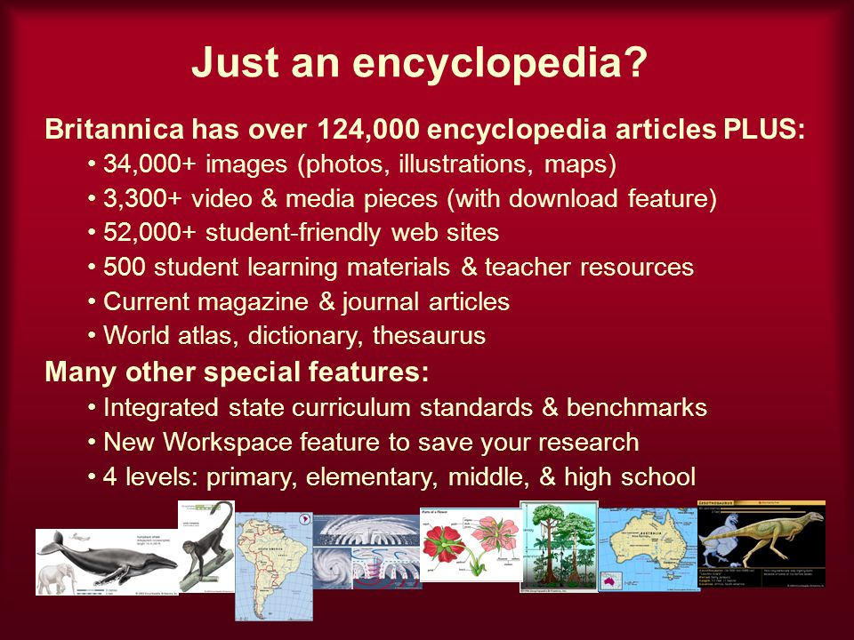 Just an encyclopedia? Britannica has over 124,000 encyclopedia articles PLUS: 34,000+ images (photos, illustrations, maps) 3,300+ video & media pieces