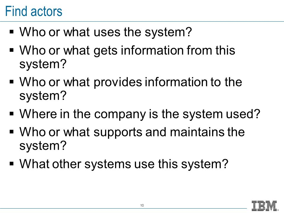 10 Find actors Who or what uses the system? Who or what gets information from this system? Who or what provides information to the system? Where in th