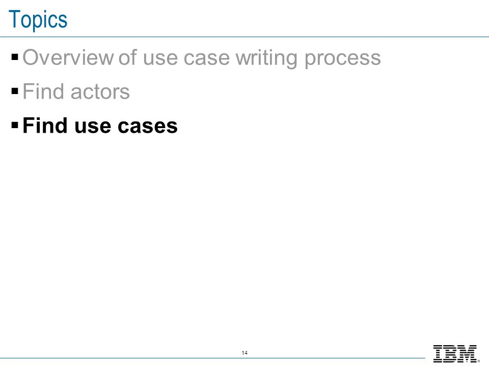14 Topics Overview of use case writing process Find actors Find use cases