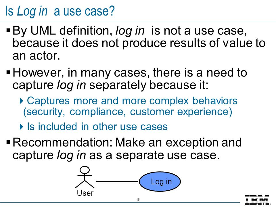 18 Is Log in a use case? By UML definition, log in is not a use case, because it does not produce results of value to an actor. However, in many cases