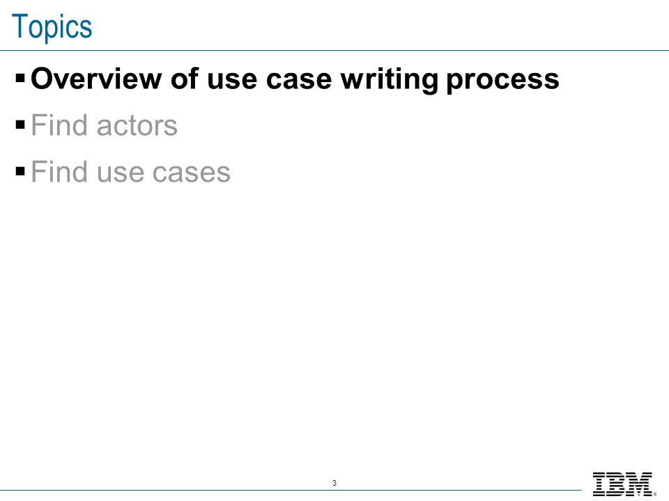 3 Topics Overview of use case writing process Find actors Find use cases