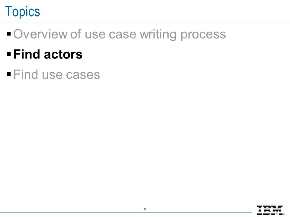 6 Topics Overview of use case writing process Find actors Find use cases