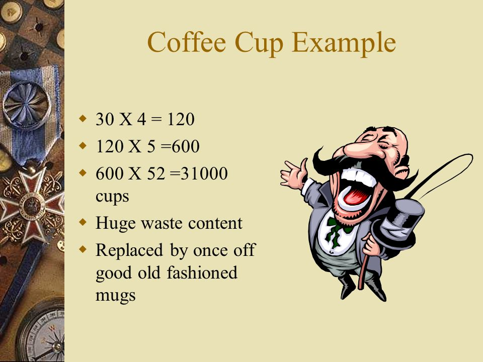 Coffee Cup Example 30 X 4 = 120 120 X 5 =600 600 X 52 =31000 cups Huge waste content Replaced by once off good old fashioned mugs