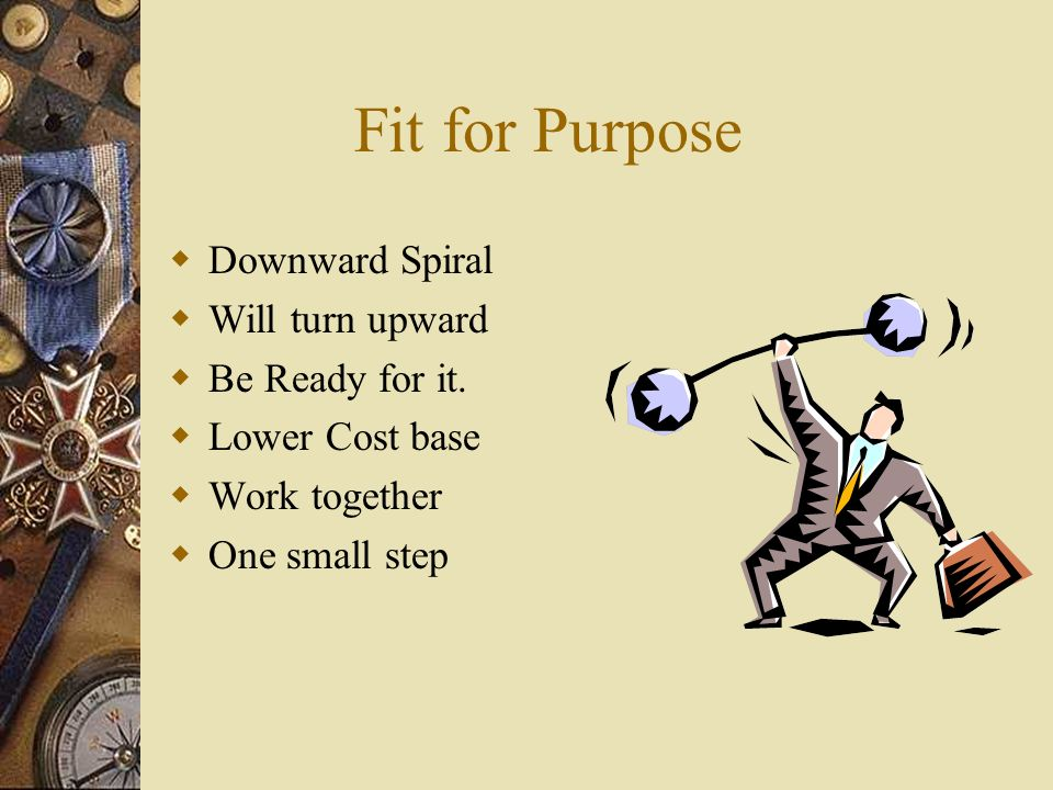 Fit for Purpose Downward Spiral Will turn upward Be Ready for it.