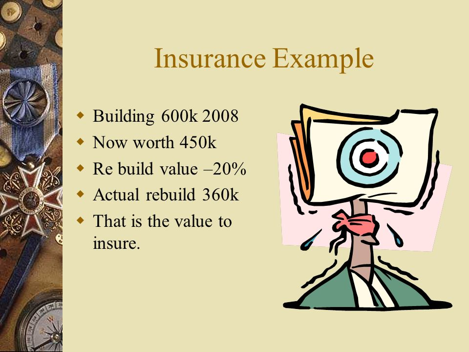 Insurance Example Building 600k 2008 Now worth 450k Re build value –20% Actual rebuild 360k That is the value to insure.