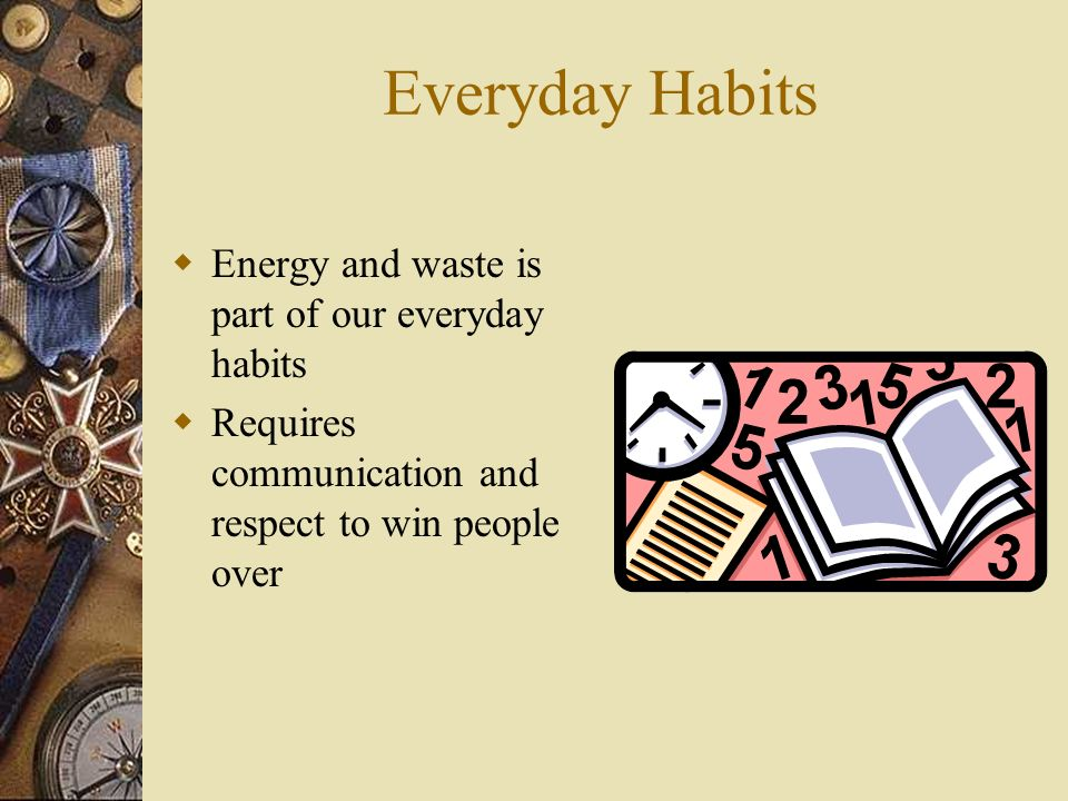 Everyday Habits Energy and waste is part of our everyday habits Requires communication and respect to win people over