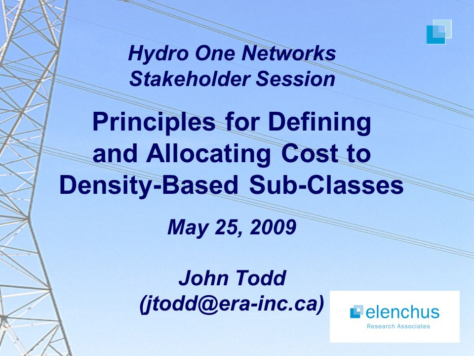 Hydro One Networks Stakeholder Session Principles for Defining and Allocating Cost to Density-Based Sub-Classes May 25, 2009 John Todd (jtodd@era-inc.