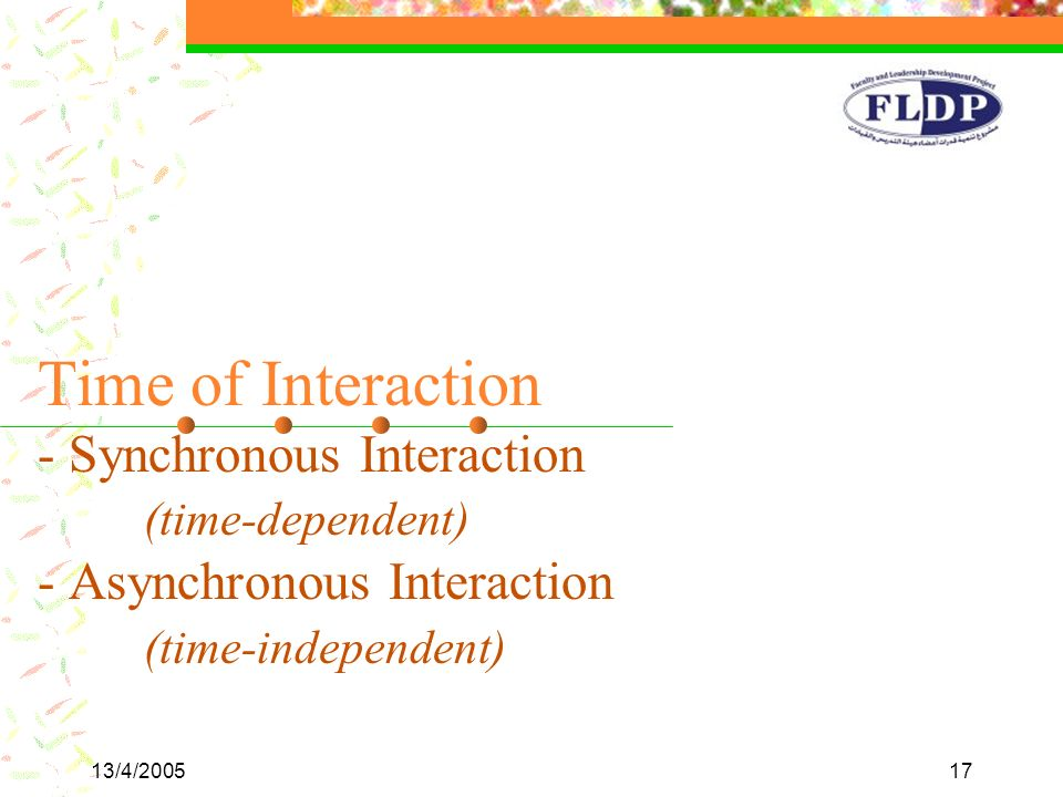 13/4/200517 Time of Interaction - Synchronous Interaction (time-dependent) - Asynchronous Interaction (time-independent)