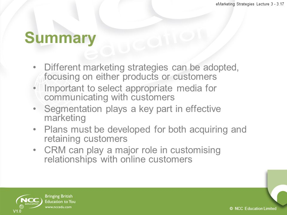 © NCC Education Limited V1.0 eMarketing Strategies Lecture 3 - 3.17 Summary Different marketing strategies can be adopted, focusing on either products
