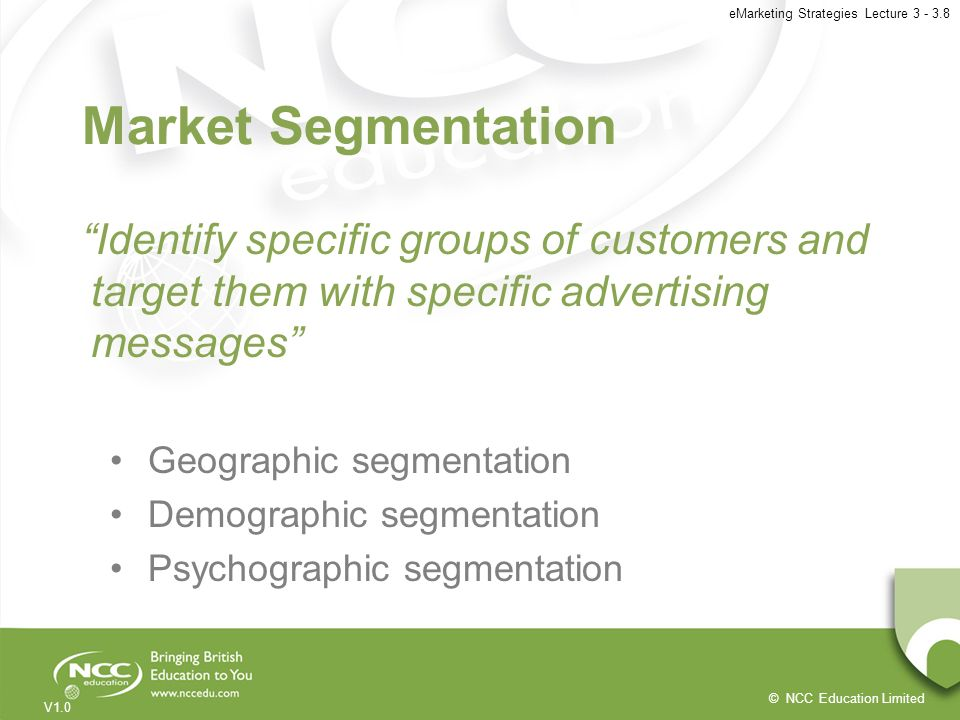 © NCC Education Limited V1.0 eMarketing Strategies Lecture 3 - 3.8 Market Segmentation Identify specific groups of customers and target them with spec