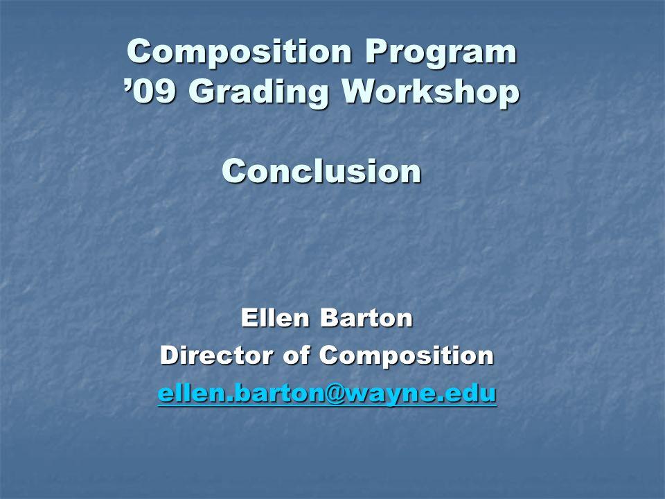 Composition Program 09 Grading Workshop Conclusion Ellen Barton Director of Composition ellen.barton@wayne.edu