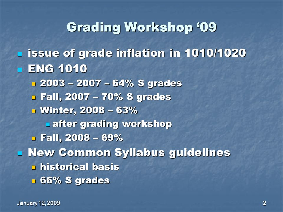 January 12, 20092 Grading Workshop 09 issue of grade inflation in 1010/1020 issue of grade inflation in 1010/1020 ENG 1010 ENG 1010 2003 – 2007 – 64% S grades 2003 – 2007 – 64% S grades Fall, 2007 – 70% S grades Fall, 2007 – 70% S grades Winter, 2008 – 63% Winter, 2008 – 63% after grading workshop after grading workshop Fall, 2008 – 69% Fall, 2008 – 69% New Common Syllabus guidelines New Common Syllabus guidelines historical basis historical basis 66% S grades 66% S grades