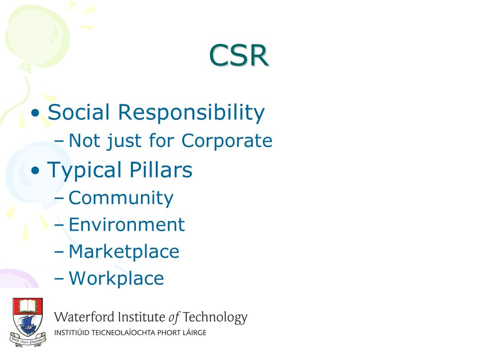 CSR Social Responsibility –Not just for Corporate Typical Pillars –Community –Environment –Marketplace –Workplace