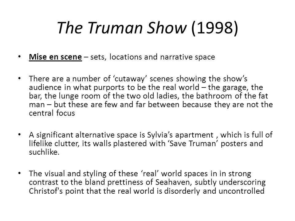 The Truman Show (1998) Mise en scene – sets, locations and narrative space There are a number of cutaway scenes showing the shows audience in what pur