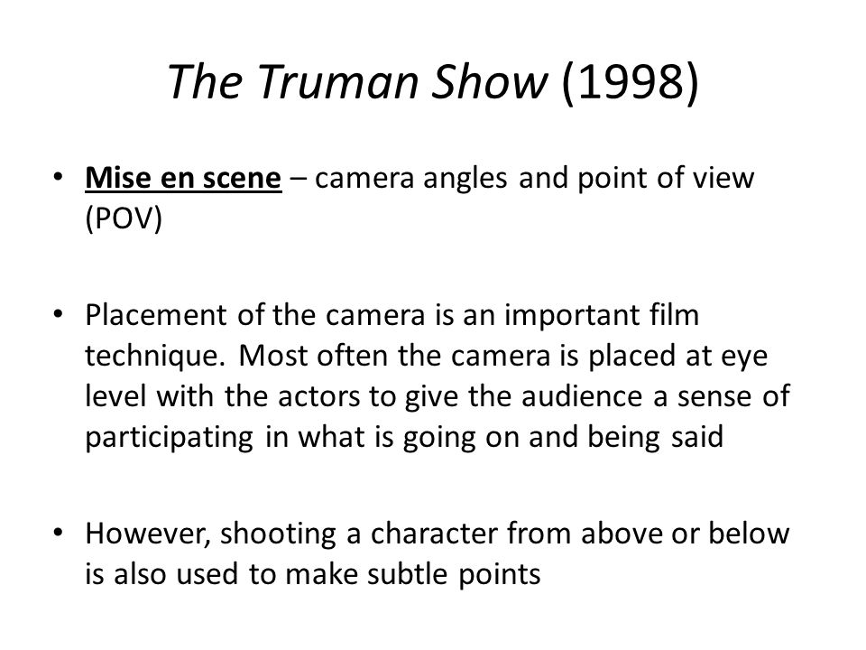 The Truman Show (1998) Mise en scene – camera angles and point of view (POV) Placement of the camera is an important film technique. Most often the ca