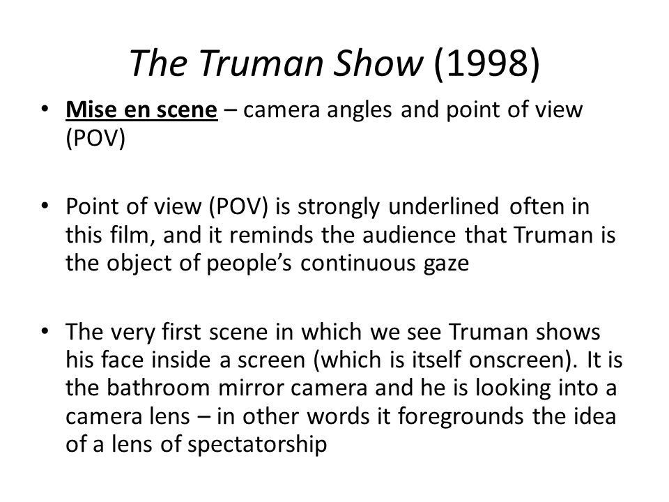 The Truman Show (1998) Mise en scene – camera angles and point of view (POV) Point of view (POV) is strongly underlined often in this film, and it rem