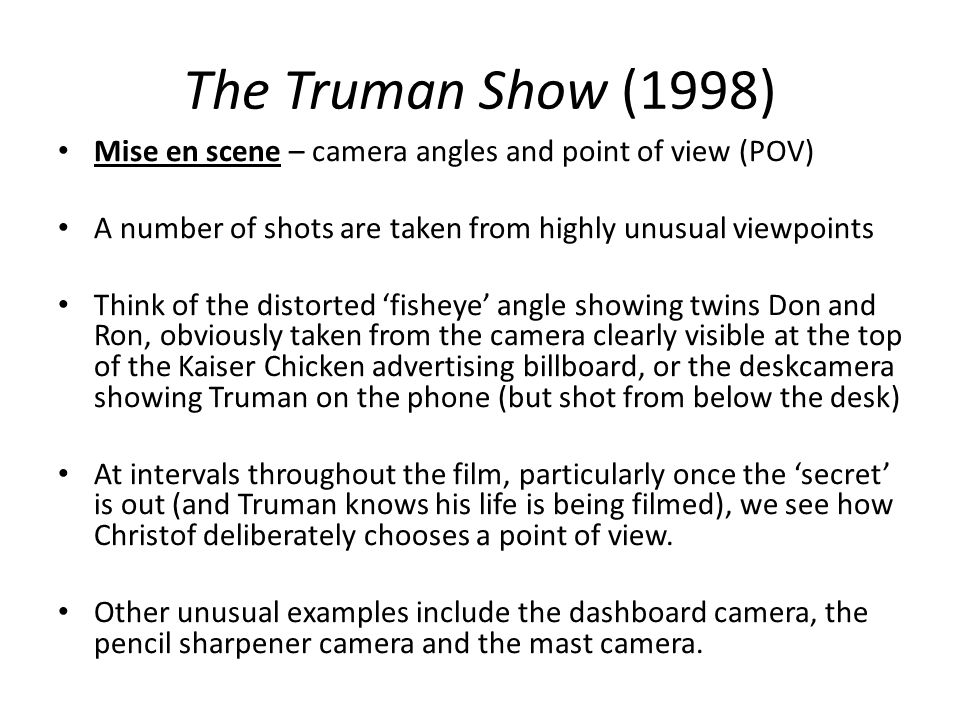 The Truman Show (1998) Mise en scene – camera angles and point of view (POV) A number of shots are taken from highly unusual viewpoints Think of the d