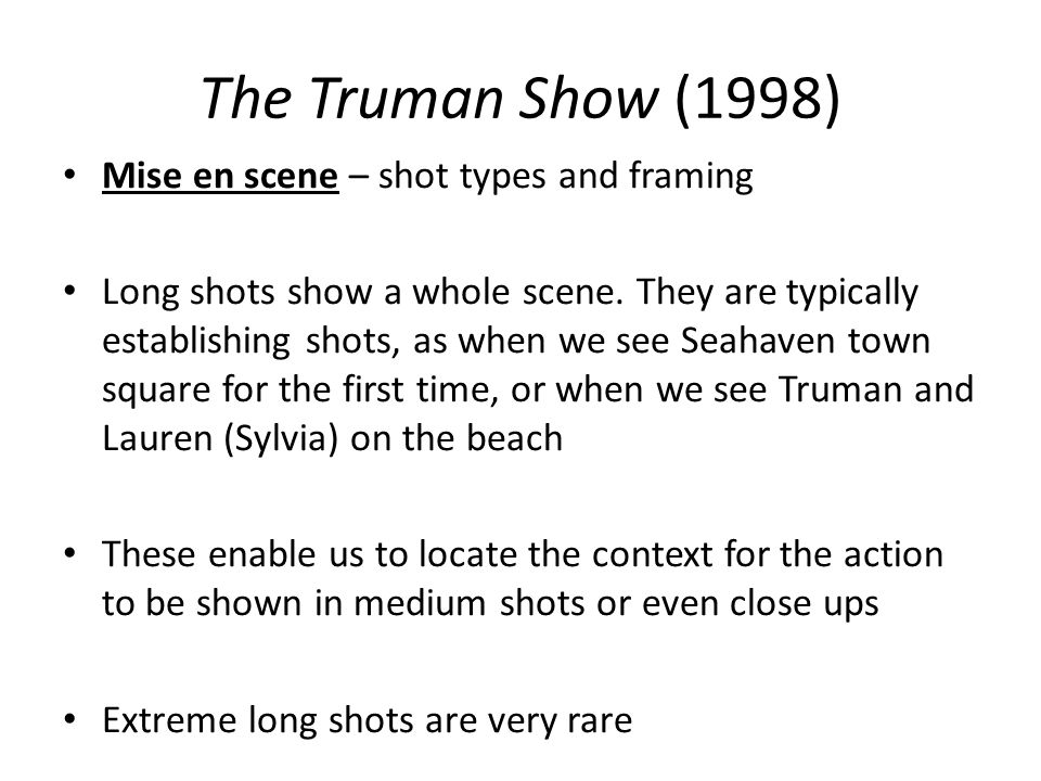 The Truman Show (1998) Mise en scene – shot types and framing Long shots show a whole scene. They are typically establishing shots, as when we see Sea