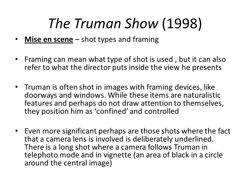 The Truman Show (1998) Mise en scene – shot types and framing Framing can mean what type of shot is used, but it can also refer to what the director p