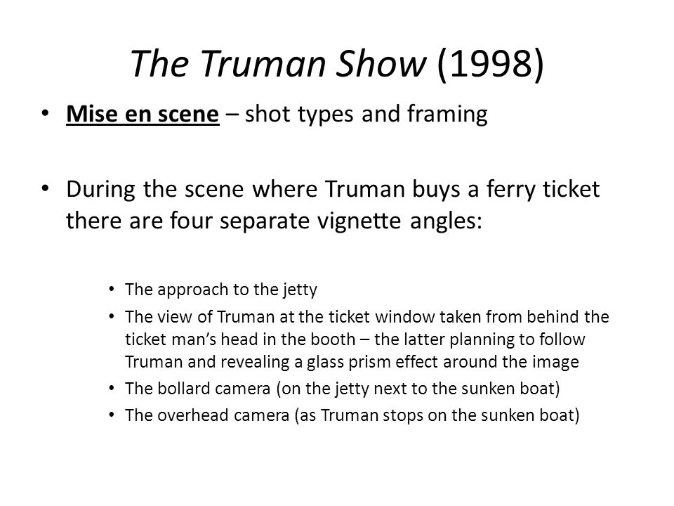 The Truman Show (1998) Mise en scene – shot types and framing During the scene where Truman buys a ferry ticket there are four separate vignette angle