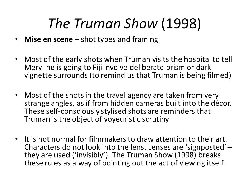 The Truman Show (1998) Mise en scene – shot types and framing Most of the early shots when Truman visits the hospital to tell Meryl he is going to Fij