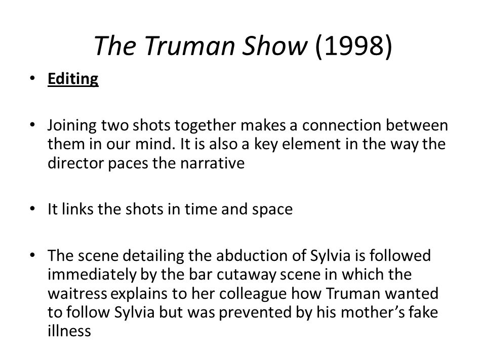 The Truman Show (1998) Editing Joining two shots together makes a connection between them in our mind. It is also a key element in the way the directo