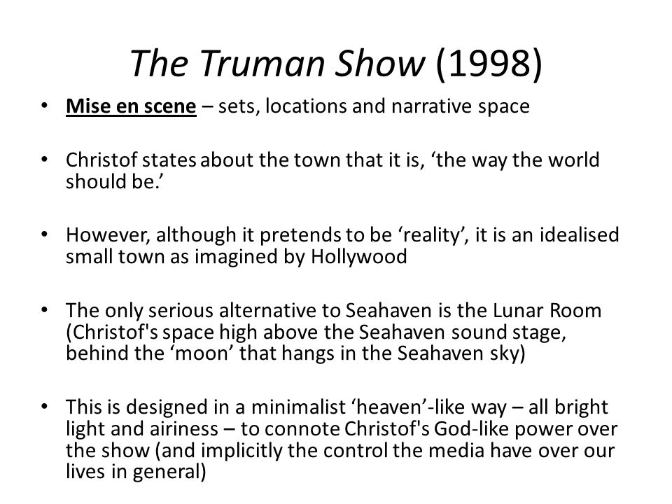 The Truman Show (1998) Mise en scene – sets, locations and narrative space Christof states about the town that it is, the way the world should be. How