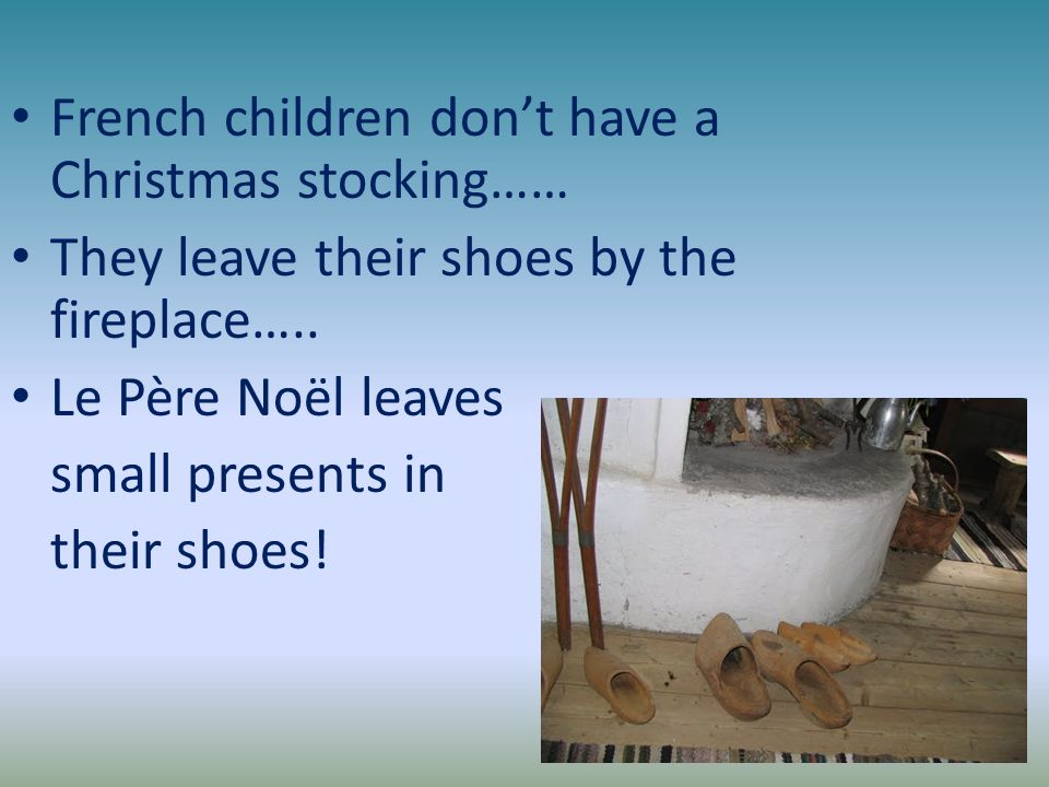 French children dont have a Christmas stocking…… They leave their shoes by the fireplace….. Le Père Noël leaves small presents in their shoes!