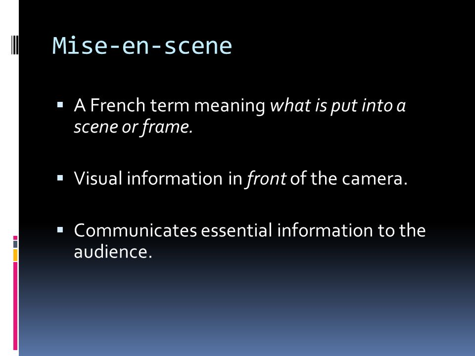 Mise-en-scene A French term meaning what is put into a scene or frame.