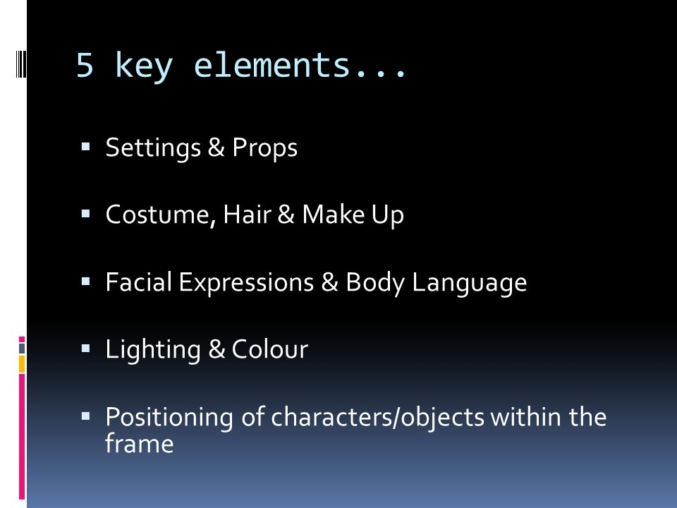 5 key elements... Settings & Props Costume, Hair & Make Up Facial Expressions & Body Language Lighting & Colour Positioning of characters/objects with