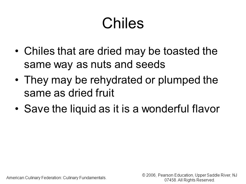 © 2006, Pearson Education, Upper Saddle River, NJ 07458. All Rights Reserved. American Culinary Federation: Culinary Fundamentals. Chiles Chiles that