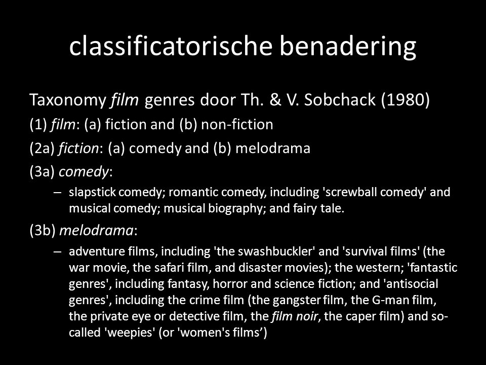 classificatorische benadering Taxonomy film genres door Th. & V. Sobchack (1980) (1) film: (a) fiction and (b) non-fiction (2a) fiction: (a) comedy an