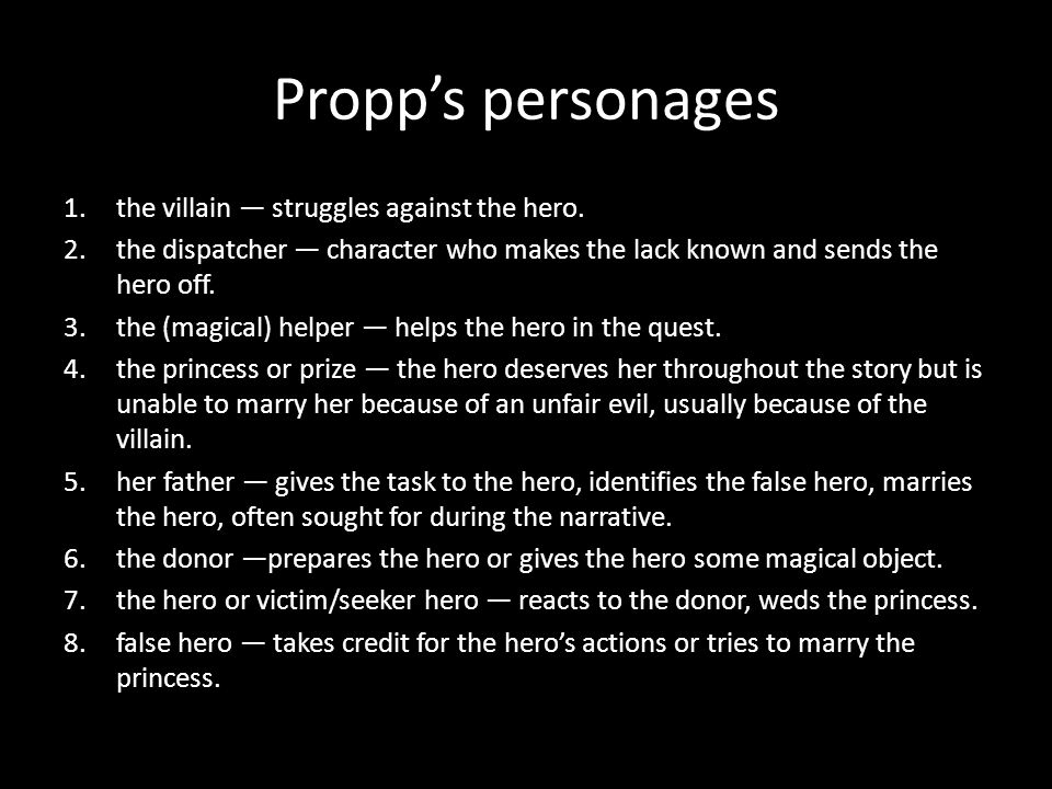Propps personages 1.the villain struggles against the hero. 2.the dispatcher character who makes the lack known and sends the hero off. 3.the (magical