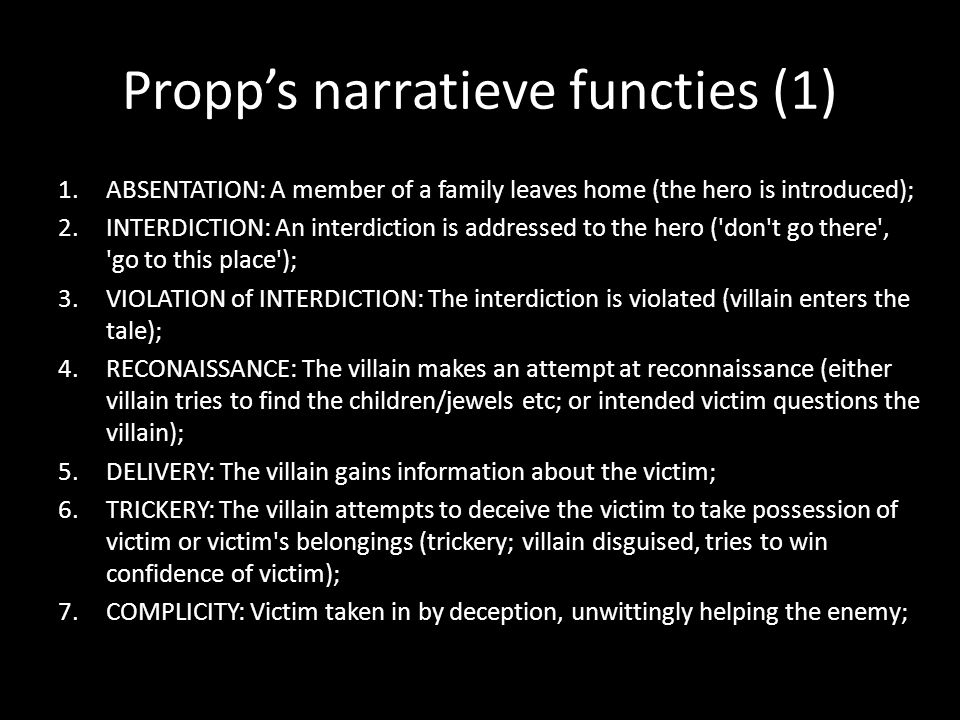 Propps narratieve functies (1) 1.ABSENTATION: A member of a family leaves home (the hero is introduced); 2.INTERDICTION: An interdiction is addressed to the hero ( don t go there , go to this place ); 3.VIOLATION of INTERDICTION: The interdiction is violated (villain enters the tale); 4.RECONAISSANCE: The villain makes an attempt at reconnaissance (either villain tries to find the children/jewels etc; or intended victim questions the villain); 5.DELIVERY: The villain gains information about the victim; 6.TRICKERY: The villain attempts to deceive the victim to take possession of victim or victim s belongings (trickery; villain disguised, tries to win confidence of victim); 7.COMPLICITY: Victim taken in by deception, unwittingly helping the enemy;