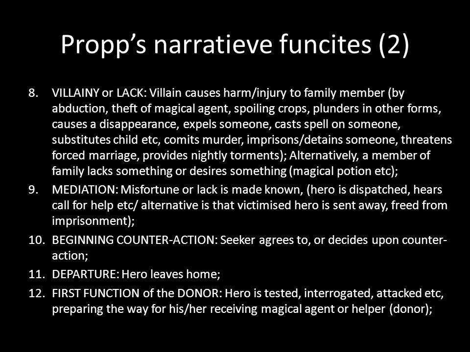 Propps narratieve funcites (2) 8.VILLAINY or LACK: Villain causes harm/injury to family member (by abduction, theft of magical agent, spoiling crops, plunders in other forms, causes a disappearance, expels someone, casts spell on someone, substitutes child etc, comits murder, imprisons/detains someone, threatens forced marriage, provides nightly torments); Alternatively, a member of family lacks something or desires something (magical potion etc); 9.MEDIATION: Misfortune or lack is made known, (hero is dispatched, hears call for help etc/ alternative is that victimised hero is sent away, freed from imprisonment); 10.BEGINNING COUNTER-ACTION: Seeker agrees to, or decides upon counter- action; 11.DEPARTURE: Hero leaves home; 12.FIRST FUNCTION of the DONOR: Hero is tested, interrogated, attacked etc, preparing the way for his/her receiving magical agent or helper (donor);